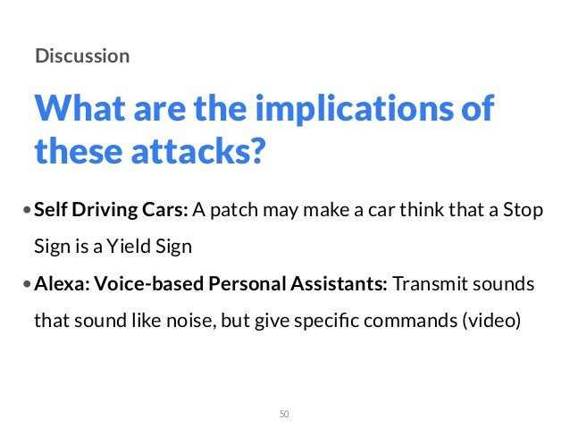 What are the implications of these attacks? 50 Discussion •Self Driving Cars: A patch may make a car think that a Stop Sig...