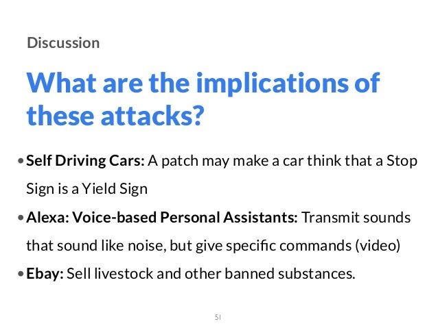 What are the implications of these attacks? 51 Discussion •Self Driving Cars: A patch may make a car think that a Stop Sig...