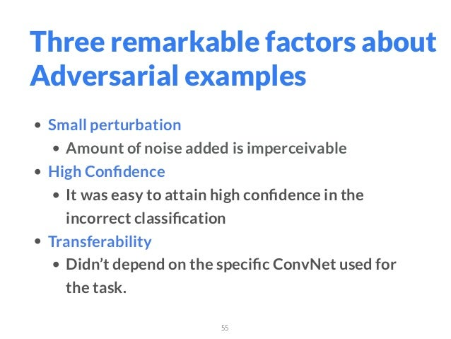 55 Three remarkable factors about Adversarial examples • Small perturbation • Amount of noise added is imperceivable • Hig...