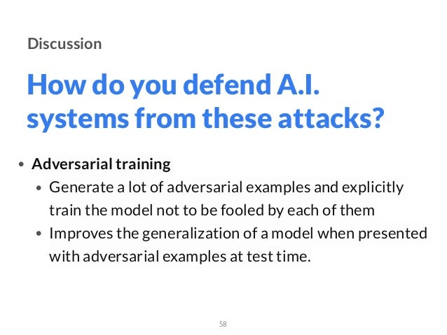 How do you defend A.I. systems from these attacks? 58 Discussion • Adversarial training • Generate a lot of adversarial e...