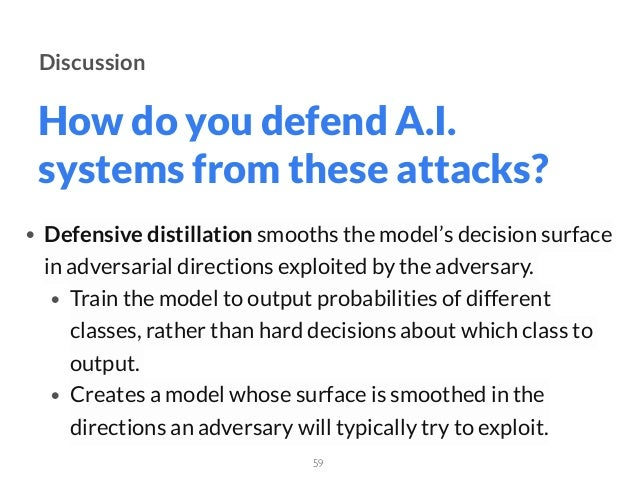 How do you defend A.I. systems from these attacks? 59 Discussion • Defensive distillationsmooths the model's decision sur...
