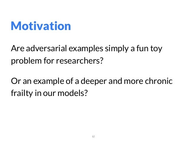 61 Are adversarial examples simply a fun toy problem for researchers? Or an example of a deeper and more chronic frailty i...