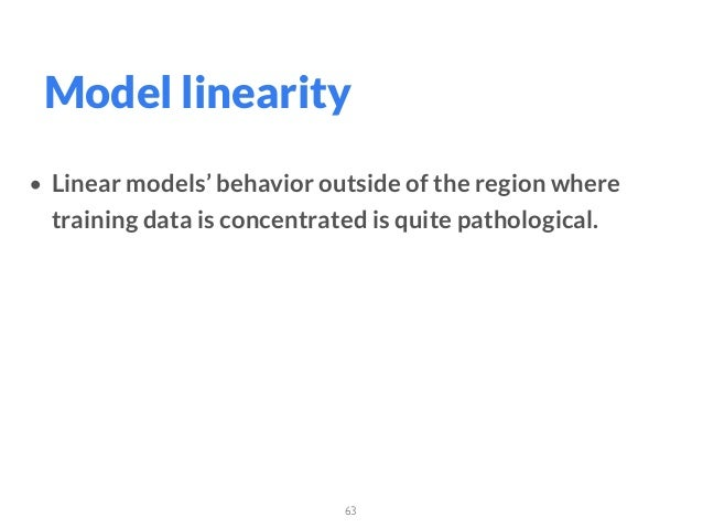 63 Model linearity • Linear models' behavior outside of the region where training data is concentrated is quite pathologic...