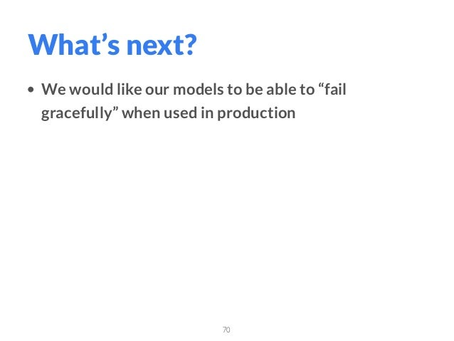 """• We would like our models to be able to """"fail gracefully"""" when used in production 70 What's next?"""