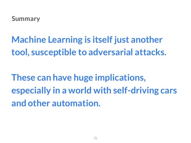 Machine Learning is itself just another tool, susceptible to adversarial attacks. These can have huge implications, especi...