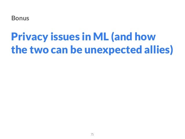 Bonus Privacy issues in ML (and how the two can be unexpected allies) 75