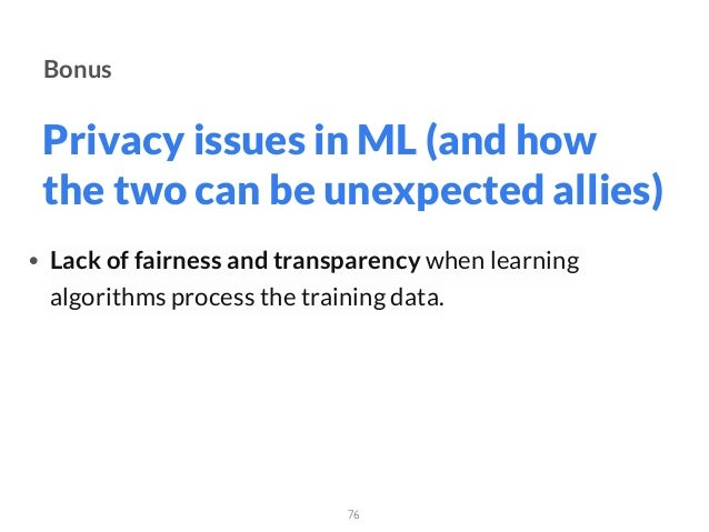 Privacy issues in ML (and how the two can be unexpected allies) 76 Bonus • Lack of fairness and transparency when learning...