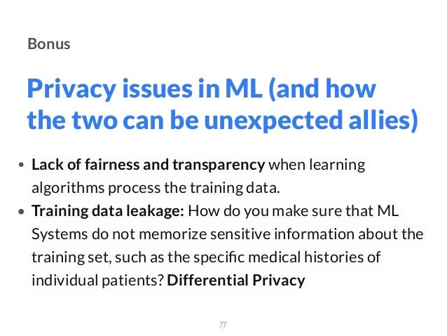 Privacy issues in ML (and how the two can be unexpected allies) 77 Bonus • Lack of fairness and transparency when learning...