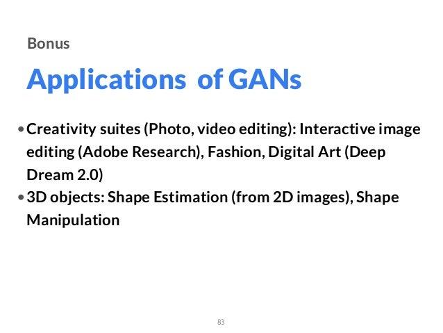 Applications of GANs 83 Bonus •Creativity suites (Photo, video editing): Interactive image editing (Adobe Research), Fashi...
