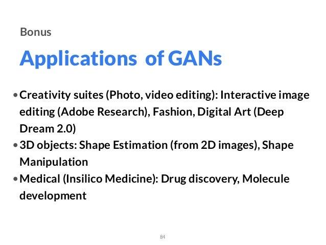 Applications of GANs 84 Bonus •Creativity suites (Photo, video editing): Interactive image editing (Adobe Research), Fashi...