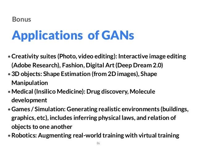 Applications of GANs 86 Bonus • Creativity suites (Photo, video editing): Interactive image editing (Adobe Research), Fash...