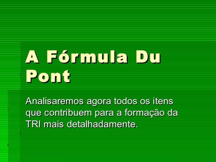 A Fórmula Du Pont Analisaremos agora todos os itens que contribuem para a formação da TRI mais detalhadamente.
