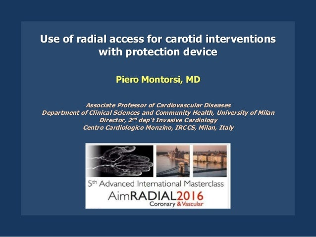 Use of radial access for carotid interventions with protection device Piero Montorsi, MD Associate Professor of Cardiovasc...