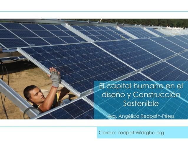 El capital humano en el diseño y Construcción Sostenible Arq. Angélica Redpath-Pérez Correo: redpath@drgbc.org