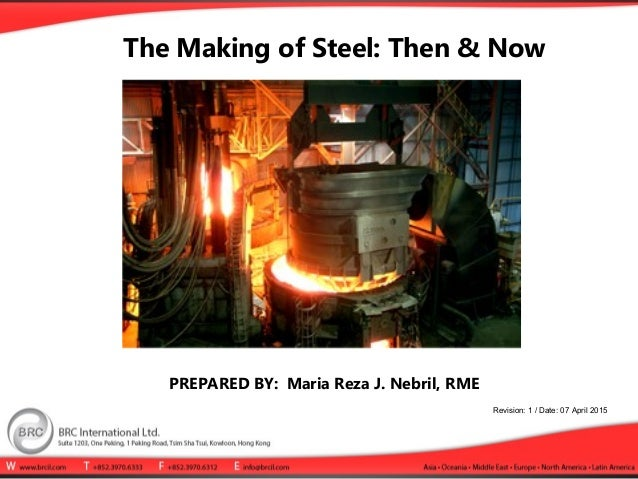 The Making of Steel: Then & Now PREPARED BY: Maria Reza J. Nebril, RME Revision: 1 / Date: 07 April 2015