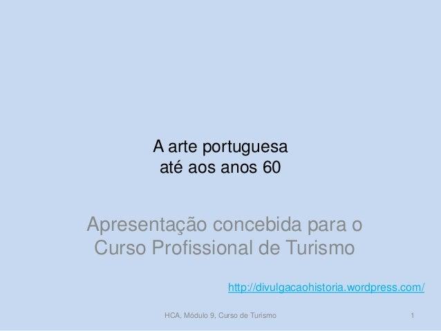 A arte portuguesa até aos anos 60 Apresentação concebida para o Curso Profissional de Turismo http://divulgacaohistoria.wo...