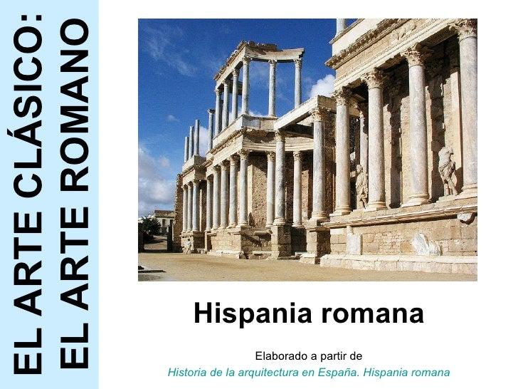 Hispania romana Elaborado a partir de Historia de la arquitectura en España. Hispania romana EL ARTE CLÁSICO: EL ARTE ROMANO