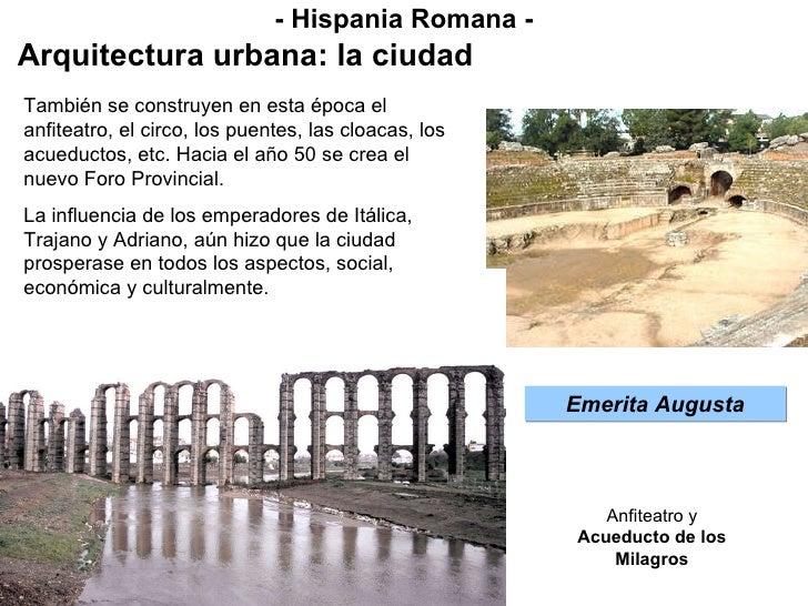 - Hispania Romana - Arquitectura urbana: la ciudad Emerita Augusta También se construyen en esta época el anfiteatro, el c...