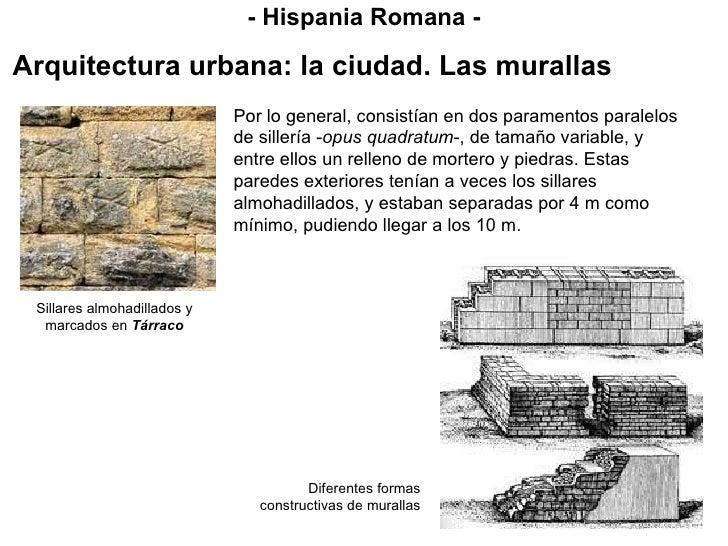 - Hispania Romana - Arquitectura urbana: la ciudad. Las murallas Por lo general, consistían en dos paramentos paralelos de...