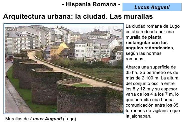 - Hispania Romana - Arquitectura urbana: la ciudad. Las murallas La ciudad romana de Lugo estaba rodeada por una muralla d...