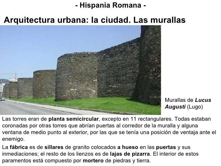 - Hispania Romana - Arquitectura urbana: la ciudad. Las murallas Las torres eran de  planta semicircular , excepto en 11 r...