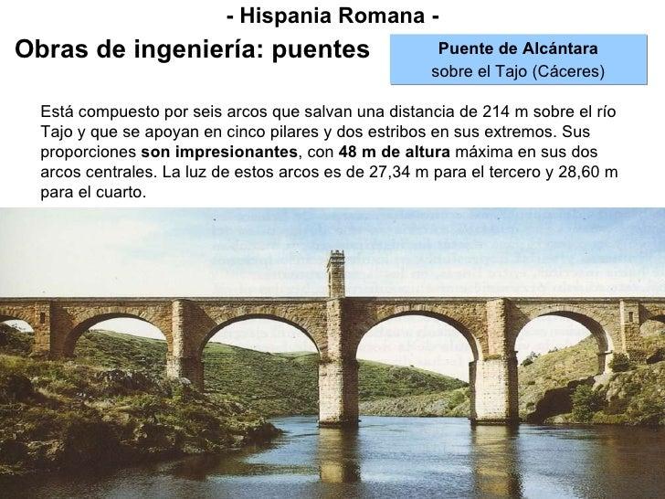 - Hispania Romana - Obras de ingeniería: puentes Puente de Alcántara sobre el Tajo (Cáceres) Está compuesto por seis arcos...