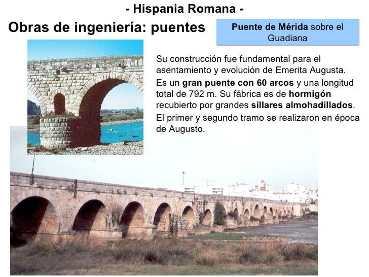 - Hispania Romana - Obras de ingeniería: puentes Puente de Mérida  sobre el Guadiana Su construcción fue fundamental para ...