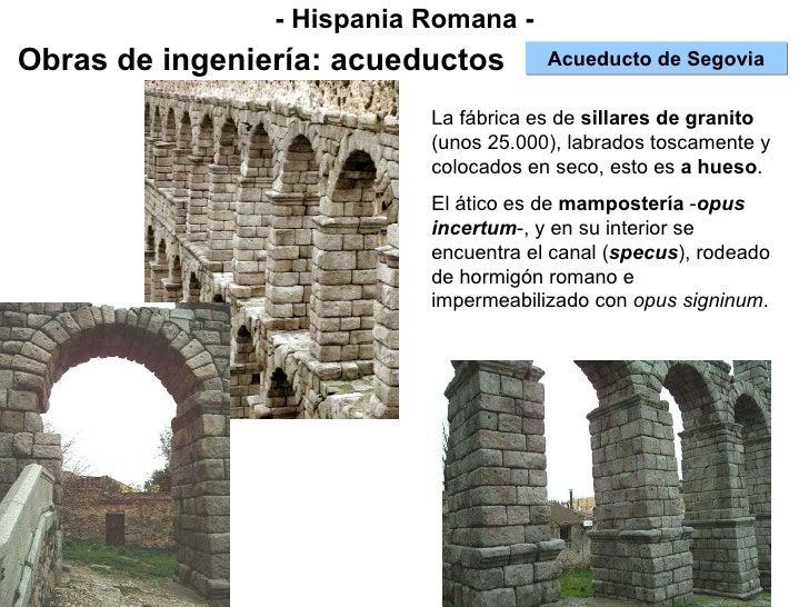 - Hispania Romana - Obras de ingeniería: acueductos Acueducto de Segovia La fábrica es de  sillares de granito  (unos 25.0...