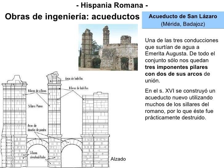 - Hispania Romana - Obras de ingeniería: acueductos Acueducto de San Lázaro (Mérida, Badajoz) Una de las tres conducciones...