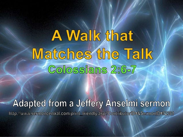 07 A Walk that Matches the Talk Colossians 2:6-7