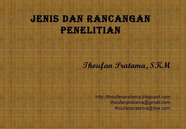 JENIS DAN RANCANGAN     PENELITIAN        Thoufan Pratama, SKM          http://thoufanpratama.blogspot.com                ...