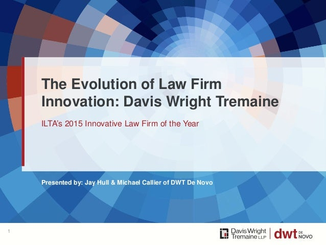 Presented by: Jay Hull & Michael Callier of DWT De Novo ILTA's 2015 Innovative Law Firm of the Year The Evolution of Law F...