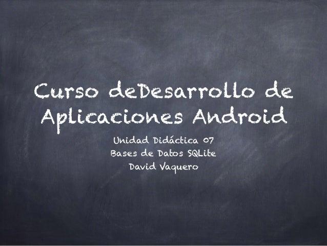 Curso deDesarrollo de Aplicaciones Android Unidad Didáctica 07 Bases de Datos SQLite David Vaquero
