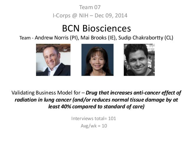 BCN Biosciences Team - Andrew Norris (PI), Mai Brooks (IE), Sudip Chakrabortty (CL) Validating Business Model for – Drug t...