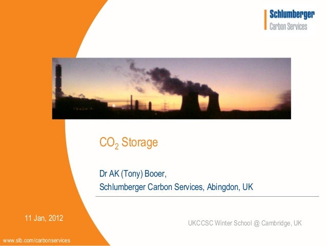 CO2 Storage                             Dr AK (Tony) Booer,                             Schlumberger Carbon Services, Abin...
