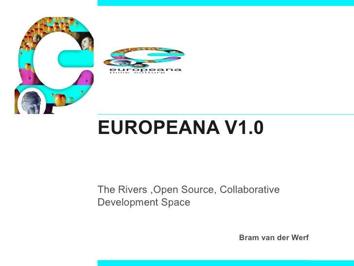 EUROPEANA V1.0 The Rivers ,Open Source, Collaborative Development Space Bram van der Werf