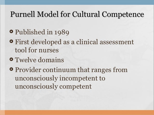 purnell model for cultural competence Includes promoting positive cultural competence learning outcomes for a diverse body of students and health care professionals to provide culturally congruent health care to diverse populations (campinha-bacote, 2002 jeffreys, 2006).