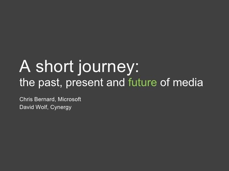 A short journey: the past, present and  future  of media Chris Bernard, Microsoft David Wolf, Cynergy