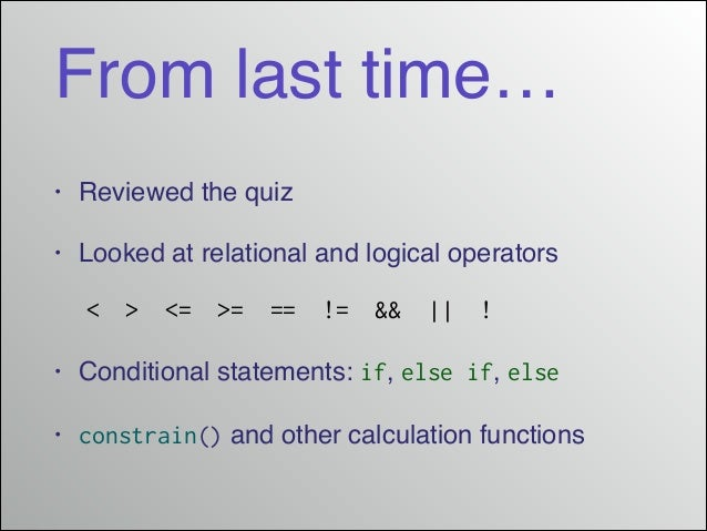 From last time… •  Reviewed the quiz!  •  Looked at relational and logical operators! <  >  <=  >=  ==  !=  &&  ||  !  •  ...