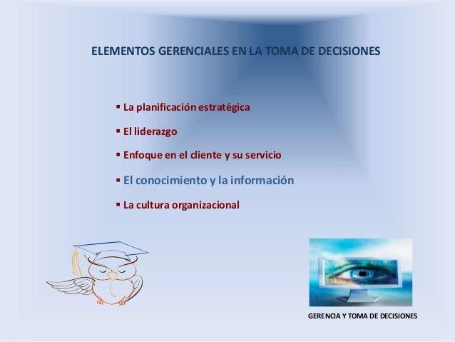 ELEMENTOS GERENCIALES EN LA TOMA DE DECISIONES  La planificación estratégica  El liderazgo  Enfoque en el cliente y su ...