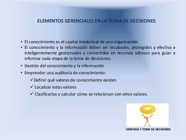 ELEMENTOS GERENCIALES EN LA TOMA DE DECISIONES GERENCIA Y TOMA DE DECISIONES • El conocimiento es el capital intelectual d...