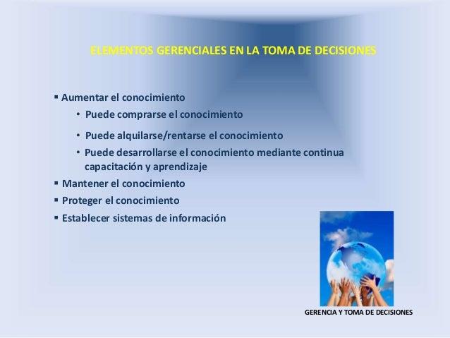ELEMENTOS GERENCIALES EN LA TOMA DE DECISIONES GERENCIA Y TOMA DE DECISIONES  Aumentar el conocimiento • Puede comprarse ...