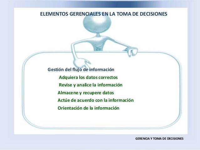ELEMENTOS GERENCIALES EN LA TOMA DE DECISIONES GERENCIA Y TOMA DE DECISIONES Gestión del flujo de información Adquiera los...