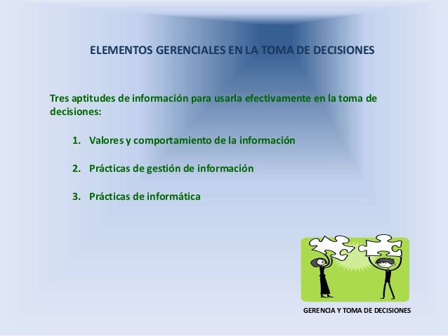 ELEMENTOS GERENCIALES EN LA TOMA DE DECISIONES Tres aptitudes de información para usarla efectivamente en la toma de decis...