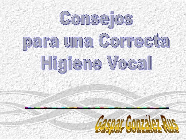 Consejos<br />para una Correcta<br />Higiene Vocal<br />Gaspar González Rus<br />