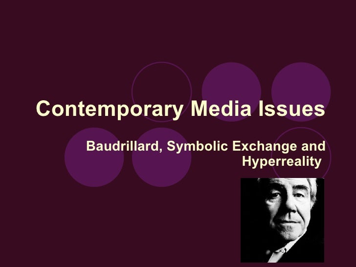Contemporary Media Issues Baudrillard, Symbolic Exchange and Hyperreality