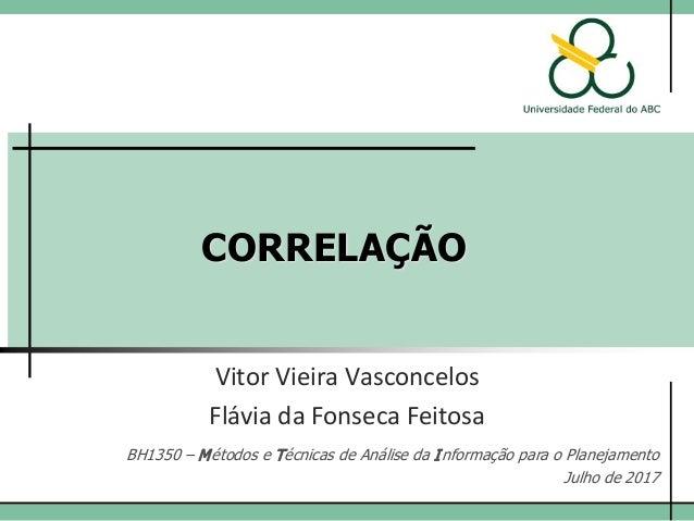 CORRELAÇÃO Vitor Vieira Vasconcelos BH1350 – Métodos e Técnicas de Análise da Informação para o Planejamento Julho de 2015