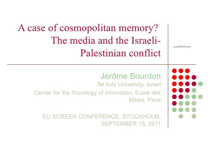 A case of cosmopolitan memory?  The media and the Israeli-Palestinian conflict Jér ôme Bourdon Tel Aviv University, Israel...