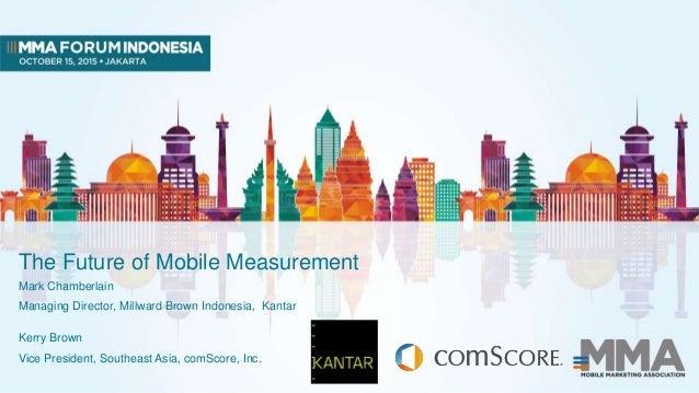 The Future of Mobile Measurement Mark Chamberlain Managing Director, Millward Brown Indonesia, Kantar Kerry Brown Vice Pre...