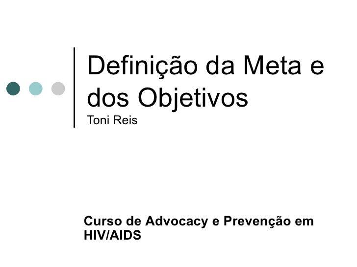 Definição da Meta e dos Objetivos Toni Reis Curso de  Advocacy e Prevenção em HIV/AIDS
